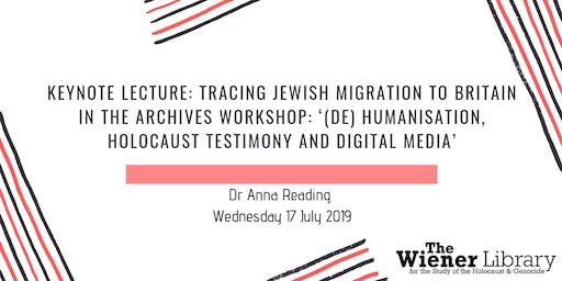 Keynote Lecture: Tracing Jewish Migration to Britain in the Archives Workshop: Prof Anna Reading Title: '(De) Humanisation, Holocaust Testimony and Digital Media'