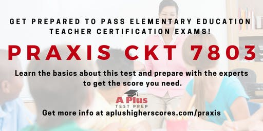 Prepare for the Praxis CKT 7803 for Elementary Teacher Certification. July 17.