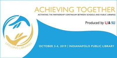 Achieving Together: Activating the Partnership Continuum Between Schools and Public Libraries | October 3 & 4, 2019 | Indianapolis, IN