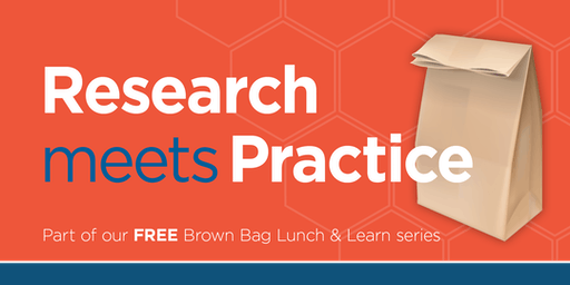 Brown Bag Lunch & Learn: Research Meets Practice