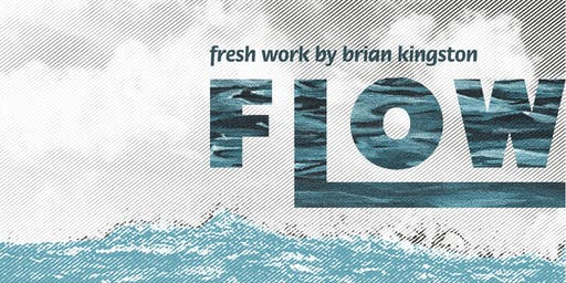 Flow~fresh work by Brian Kingston