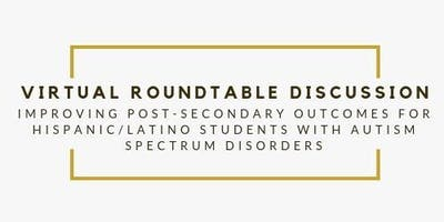 Copy of Improving Post-secondary Outcomes for Hispanic/Latino Youth w/ASD Roundtable