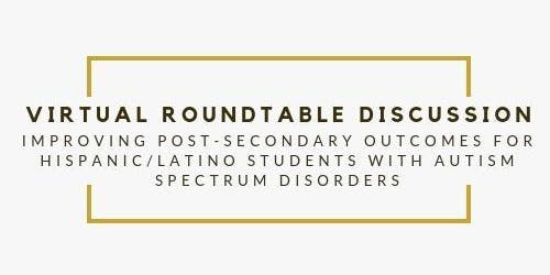 Improving Post-secondary Outcomes for Hispanic/Latino Youth w/ASD Roundtable