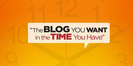 Blog You Want in the Time You Have LIVE Workshop tickets
