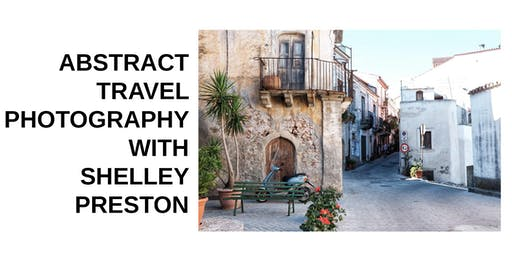 Abstract Travel Photography with Shelley Preston