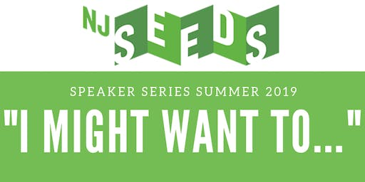 "NJ SEEDS Speaker Series: ""I MIGHT WANT TO..."""