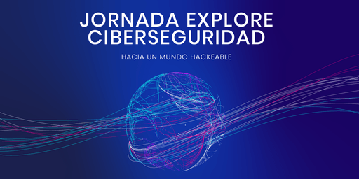 Jornada Explore Ciberseguridad: hacia un mundo hackeable