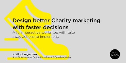 Design better Charity marketing with faster decisions - with Studio Change