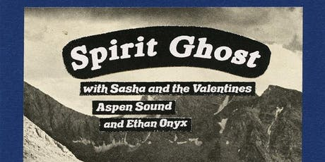Spirit Ghost // Ethan Onyx // Sasha and the Valentines // Aspen Sound tickets