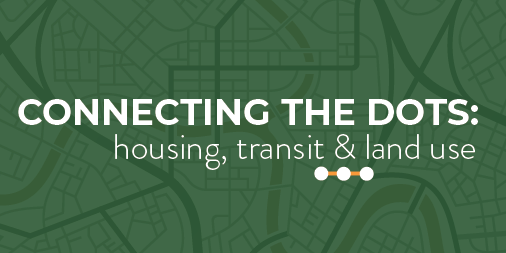 Connecting the Dots: Housing, Transit & Land Use