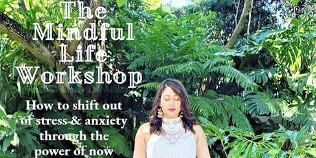 Mindful Life Workshop: How to shift out of anxiety through the power of now tickets