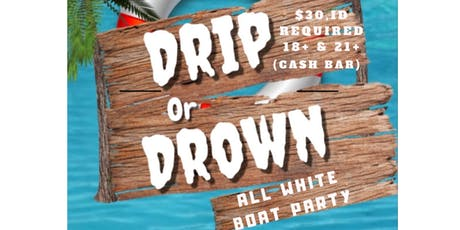 Drip or Drown All White Boat Party (18+  &  21+)  ID's Required. 7pm-10pm tickets