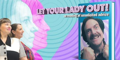 Let Your Lady Out! An evening of unsolicited advice