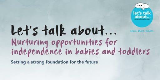 Let's talk about... Nurturing opportunities for independence in babies and toddlers