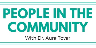 PEOPLE IN THE COMMUNITY  with Dr. Aura Tovar