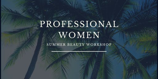 PROFESSIONAL WOMEN SUMMER BEAUTY WORKSHOP