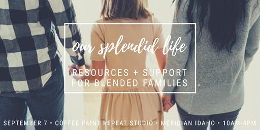 Our Splendid Life Event • Resources + Support for Blended Families