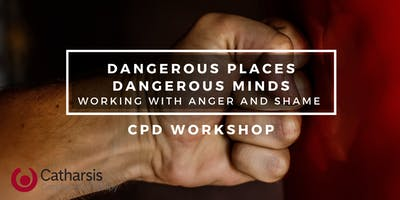 Dangerous Places, Dangerous Minds: Working with Anger and Shame CPD WORKSHOP