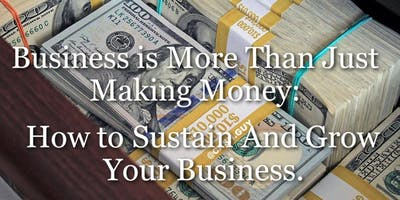 Business Is More Than Just Making Money: How To Sustain And Grow Your Business.