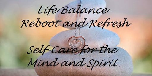 Life Balance Reboot and Refresh – Self Care for Mind and Spirit