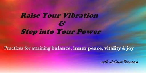 Raise Your Vibration & Step into Your Power - Practices for attaining balance, inner peace, vitality and joy