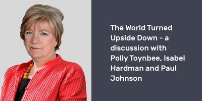 The World Turned Upside Down – a discussion with Polly Toynbee