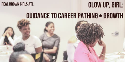 GLOW UP, GIRL: GUIDANCE TO CAREER PATHING + GROWTH