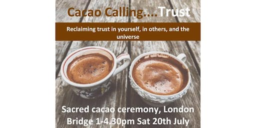 Cacao Calling...Trust.  Sacred cacao ceremony in central London