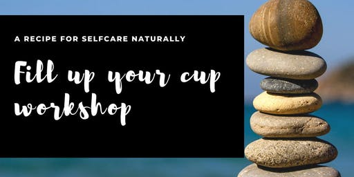 Fill up Your Cup Workshop - A Recipe for Self Care Naturally