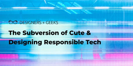 Designers + Geeks: Talks on the Subversion of Cute and Designing Responsible Tech tickets
