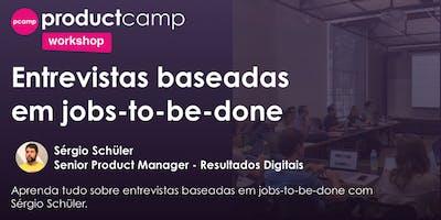 Workshop - Entrevistas baseadas em jobs-to-be-done - Sérgio Schüler