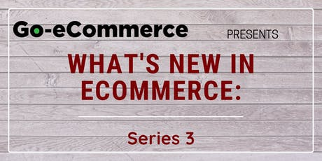 26 July 2019 | What's New In eCommerce: Series 3 tickets