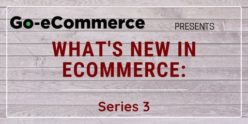 26 July 2019 | What's New In eCommerce: Series 3