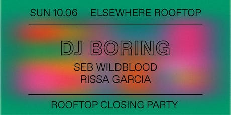 Elsewhere Rooftop Closing w/ DJ Boring, Seb Wildblood & Rissa Garcia @ Elsewhere (Rooftop) tickets