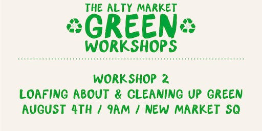 THE ALTY MARKET GREENWORKSHOPS - 2 : LOAFING ABOUT/ CLEANING UP GREEN
