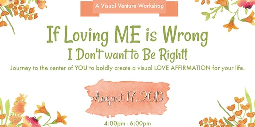 Visual Ventures Presents: If Loving ME is Wrong I Don't Want to be Right!  (Create a visual love affirmation for your life)