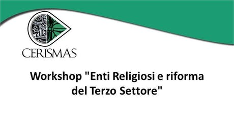 """CERISMAS - Workshop """"Enti Religiosi e riforma del Terzo Settore"""" biglietti"""