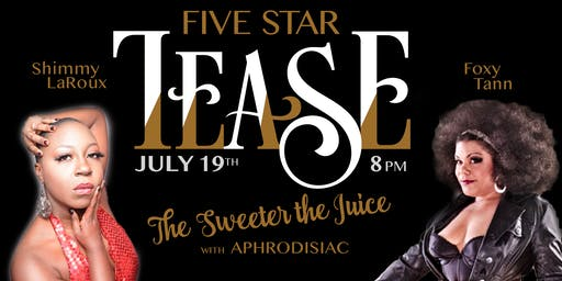 "Five Star Tease 7/19  ""The Sweeter the Juice"""