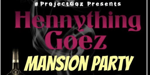 #ProjectGoz Presents Hennything Goez Mansion Party
