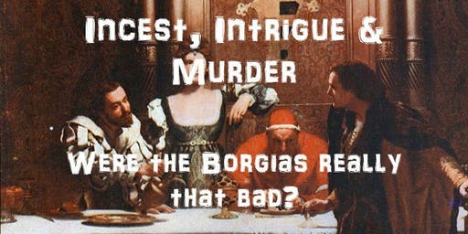 Incest, Intrigue and Murder: Were the Borgias Really that Bad?