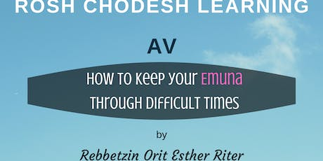 Rosh Chodesh AV Learning How to keep your Emuna Through difficult times by Orit Esther Riter tickets