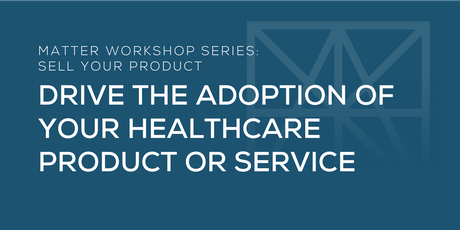 MATTER Workshop: Drive the Adoption of your Healthcare Product or Service tickets