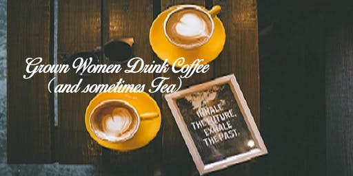 Grown Women Drink Coffee (and sometimes Tea)2019 Monthly Meetup