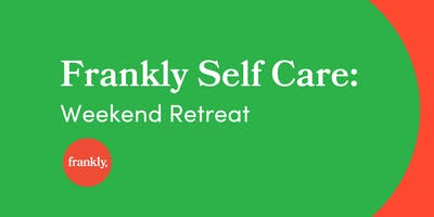 Frankly: Self Care Weekend Retreat