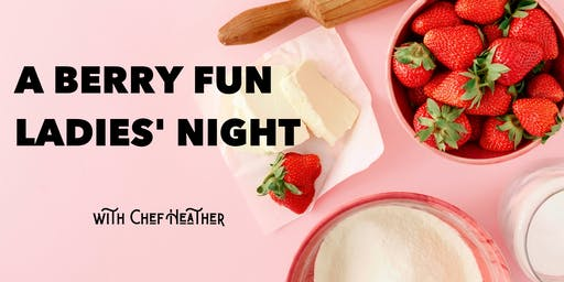 A Berry Fun Ladies' Night with Chef Heather