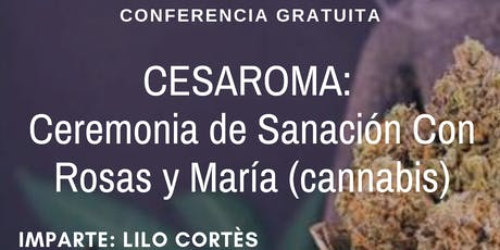 Conferencia Gratuita CESAROMA: Ceremonia de Sanación con rosas y Maria (cannabis) boletos