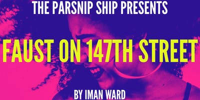 The Parsnip Ship presents FAUST ON 147TH STREET by Iman Ward