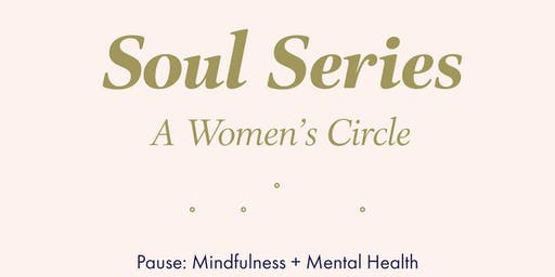 Soul Series: A women's circle ~ Pause: Mindfulness + Mental Health