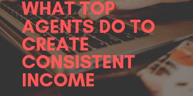 What Top Agents Do To Create Consistent Income