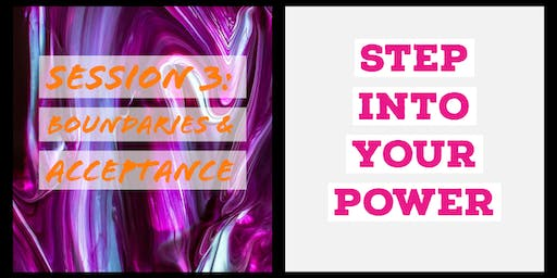 Step Into Your Power * Develop Strong Boundaries & Acceptance * Session 3 in the 3-Part Series
